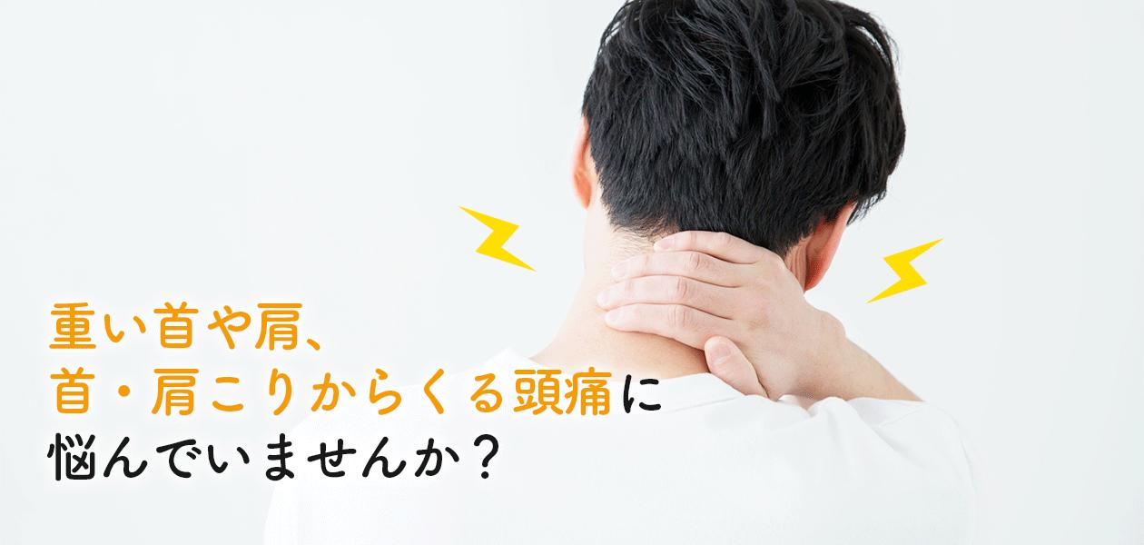 重い首や肩、首・肩こりからくる頭痛に悩んでいませんか?